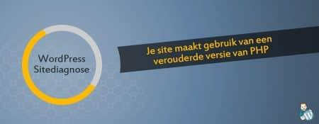 Je site maakt gebruik van een verouderde versie van PHP